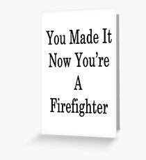 You Made It Now You're A Firefighter  Greeting Card