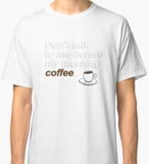 Don't talk to me before my morning coffee {FULL} Classic T-Shirt