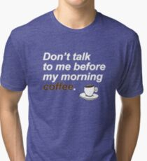 Don't talk to me before my morning coffee {FULL} Tri-blend T-Shirt
