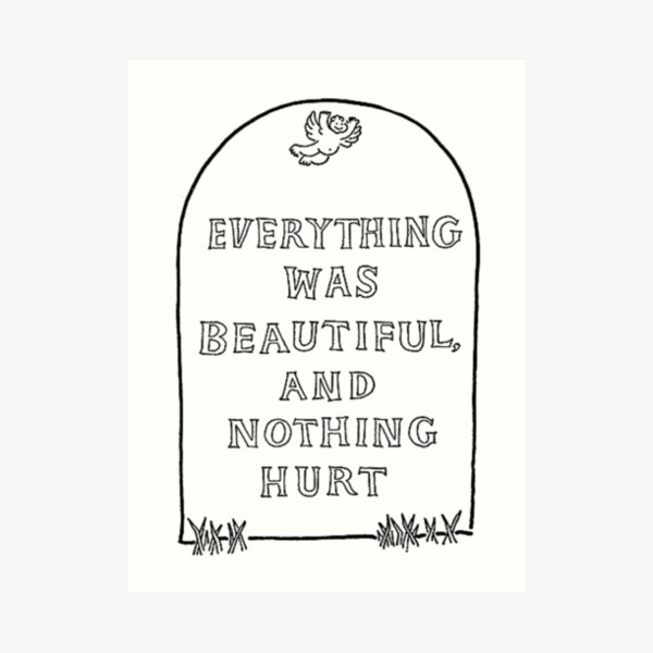 Everything was beautiful and nothing hurt Art Print