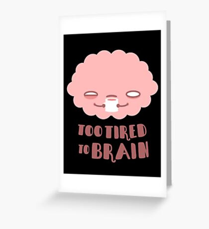 Too Tired To Brain Greeting Card