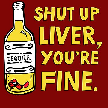 Shut up liver you're fine - Funny quote about drinking by jasonhoffman
