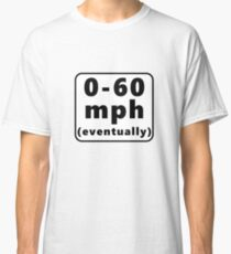 0-60 mph... eventually Classic T-Shirt