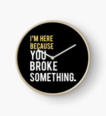 I'm Here Because You Broke Something Clock