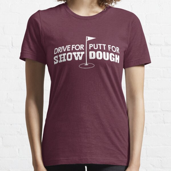 Drive for show. Putt for dough Essential T-Shirt