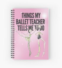 Things my Ballet Teacher Tells me to Do Spiral Notebook