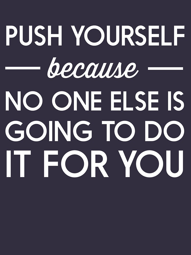 Push Yourself Because No One Else Is Going To Do It For You Unisex