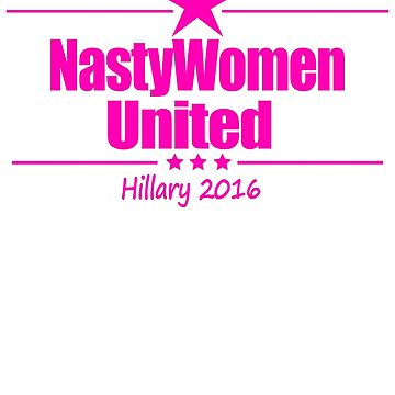 Nasty Women United, Vote Nasty, Hillary Clinton for President 2016 by LoveUTees