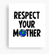 Respect Your Mother - Nature - Environment - Planet Earth Day Canvas Print