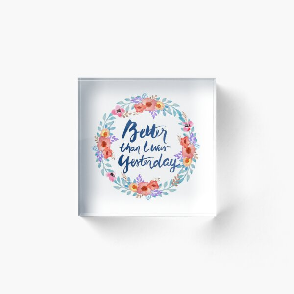 Better than I was Yesterday Watercolor Brush Lettering Flowers Acrylic Block