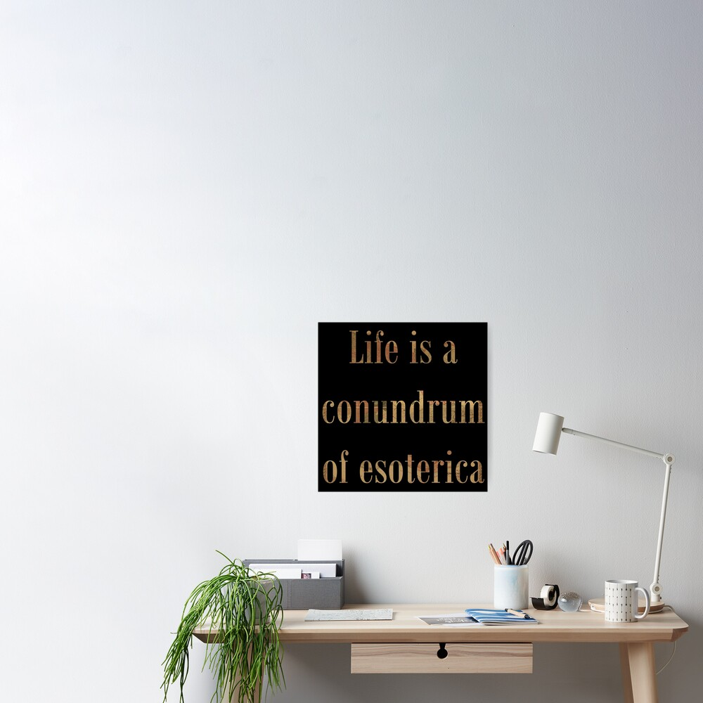 Life Is A Conundrum Of Esoterica Poster By Starwhale97 Redbubble