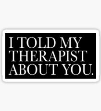 I Told My Therapist About You.  Sticker