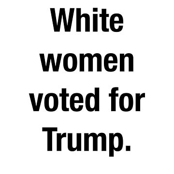 White women voted for trump  by valyrianheart