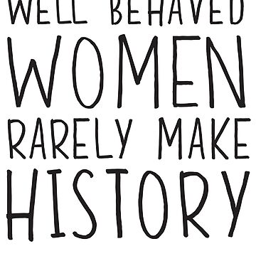 Well behaved women rarely make history by inspires