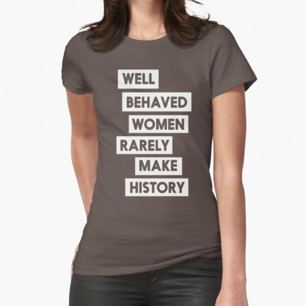 Well behaved women rarely make history Fitted T-Shirt