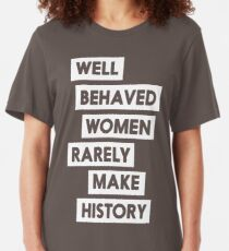 Well behaved women rarely make history Slim Fit T-Shirt