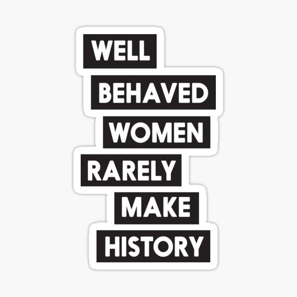 Well behaved women rarely make history Sticker