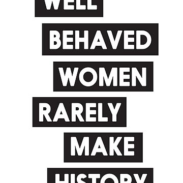Well behaved women rarely make history by artack