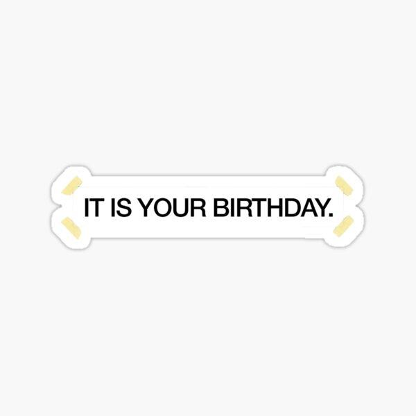 IT IS YOUR BIRTHDAY. Sticker