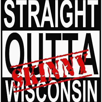 Wisconsin Skinny Straight Out! by wisconsinskinny