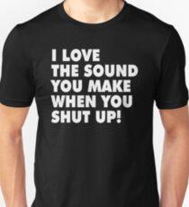 I LOVE THE SOUND YOU MAKE WHEN YOU SHUT UP! T-Shirt