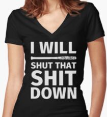 I WILL SHUT THAT SHIT DOWN Women's Fitted V-Neck T-Shirt