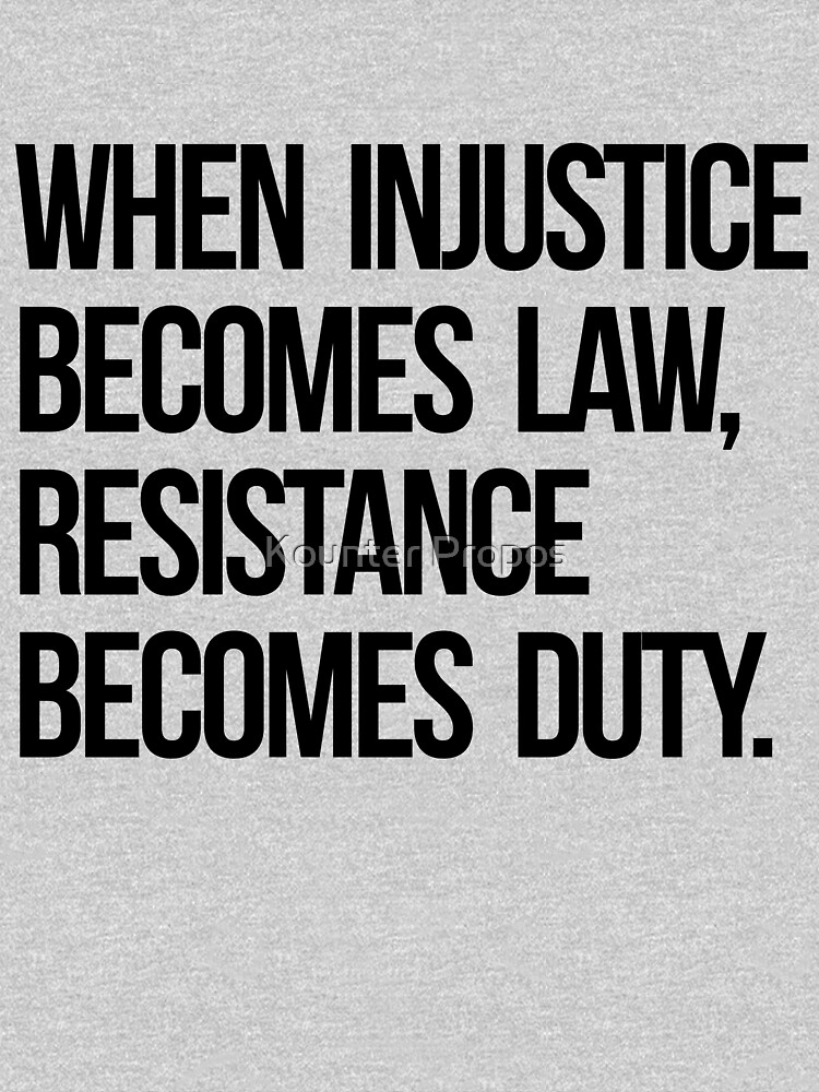 When Injustice Become Law Resistance Becomes Duty by kounterpropos