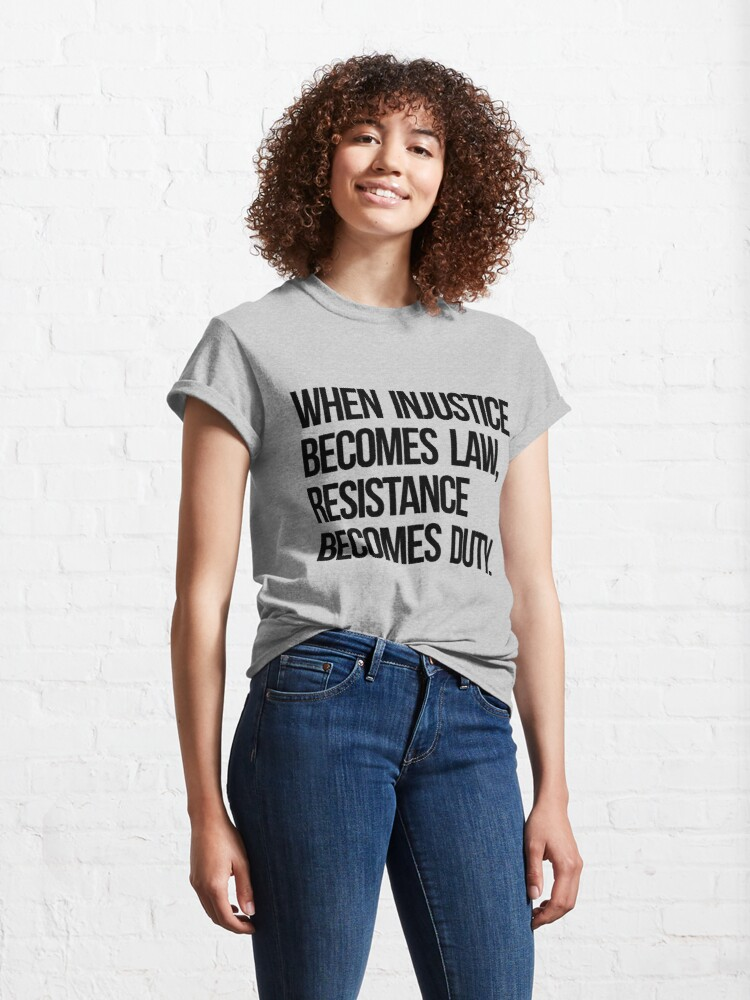 Alternate view of When Injustice Become Law Resistance Becomes Duty Classic T-Shirt