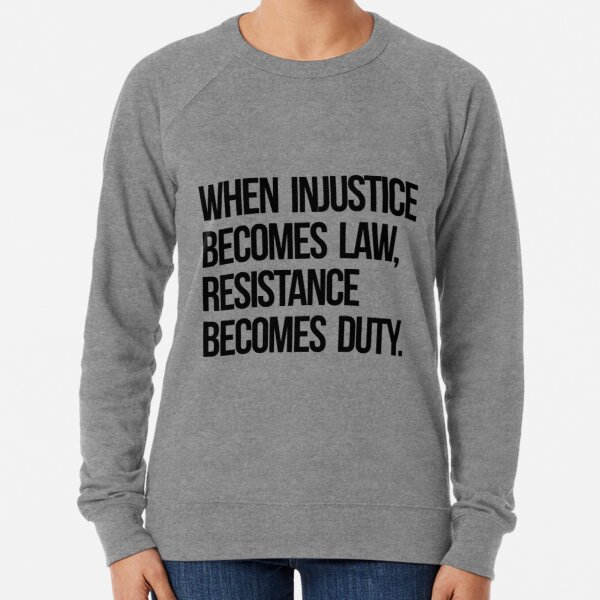When Injustice Become Law Resistance Becomes Duty Lightweight Sweatshirt