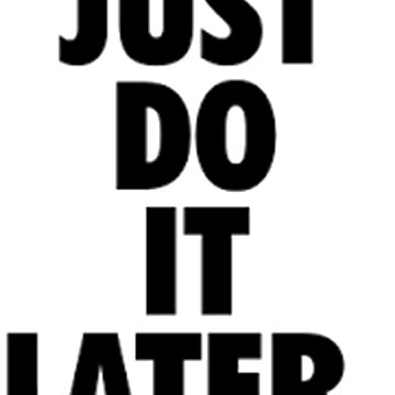 Just Do It Later by rip-harambe
