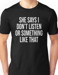SHE SAYS I DON'T LISTEN OR SOMETHING LIKE THAT Unisex T-Shirt