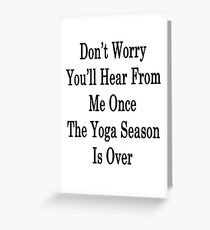 Don't Worry You'll Hear From Me Once The Yoga Season Is Over Greeting Card
