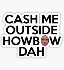 CASH ME OUTSIDE HOWBOW DAH Sticker