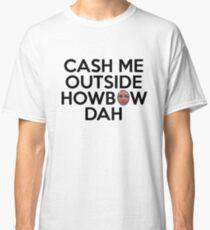 CASH ME OUTSIDE HOWBOW DAH Classic T-Shirt