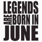 LEGENDS ARE BORN IN JUNE by semuaoperator