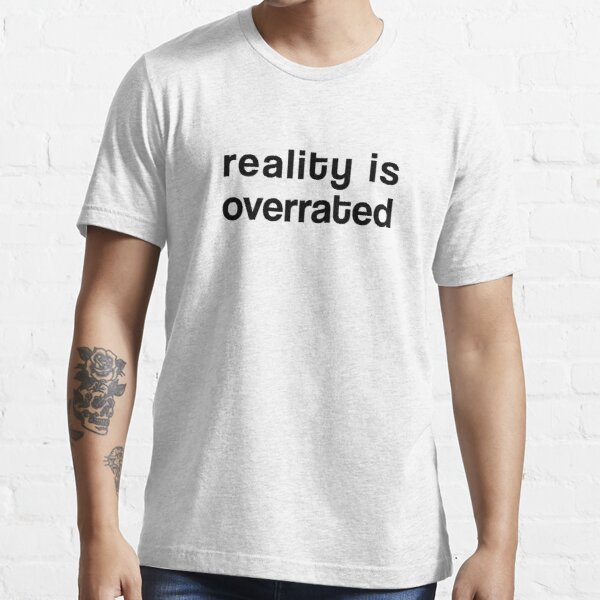 Reality is Overrated Essential T-Shirt