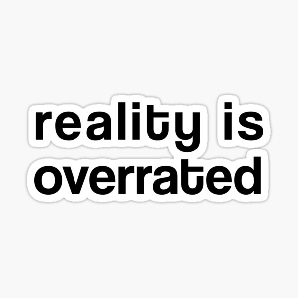 Reality is Overrated Sticker
