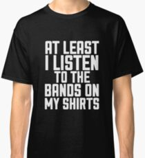 Best Seller: At Least I Listen To The Bands On My Shirts Classic T-Shirt