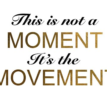 This is not a moment it's the movement by bunnyboo7612