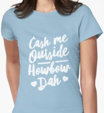 Cash Me Outside Howbow Dah Womens Fitted T-Shirt