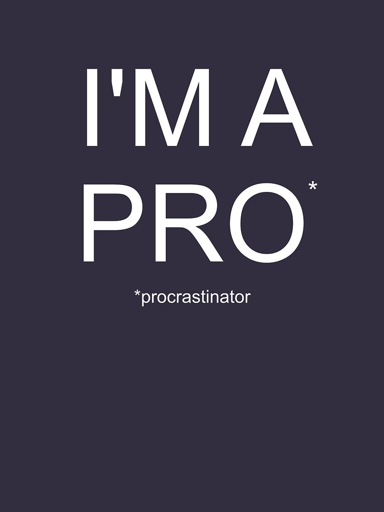 Funny Procrastination T-Shirt by happinessinatee