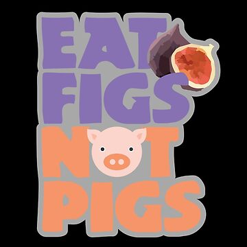 Eat Figs Not Pigs by yosifov
