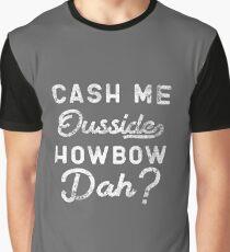 Cash Me Ousside How Bow Dah T-Shirt - Catch Me Outside Meme Tee Shirt Graphic T-Shirt