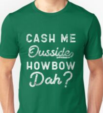 Cash Me Ousside How Bow Dah T-Shirt - Catch Me Outside Meme Tee Shirt Unisex T-Shirt