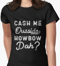 Cash Me Ousside How Bow Dah T-Shirt - Catch Me Outside Meme Tee Shirt Women's Fitted T-Shirt
