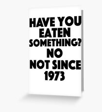 Absolutely Fabulous - Have you eaten something? No not since 1973 Greeting Card