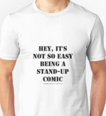 Hey, It's Not So Easy Being A Stand-Up Comic - Black Text T-Shirt