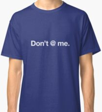 Don't @ me. Classic T-Shirt