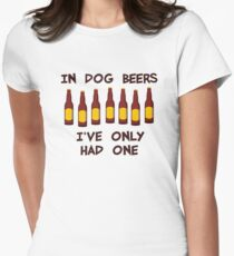 In Dog Beers I've Only Had One Womens Fitted T-Shirt
