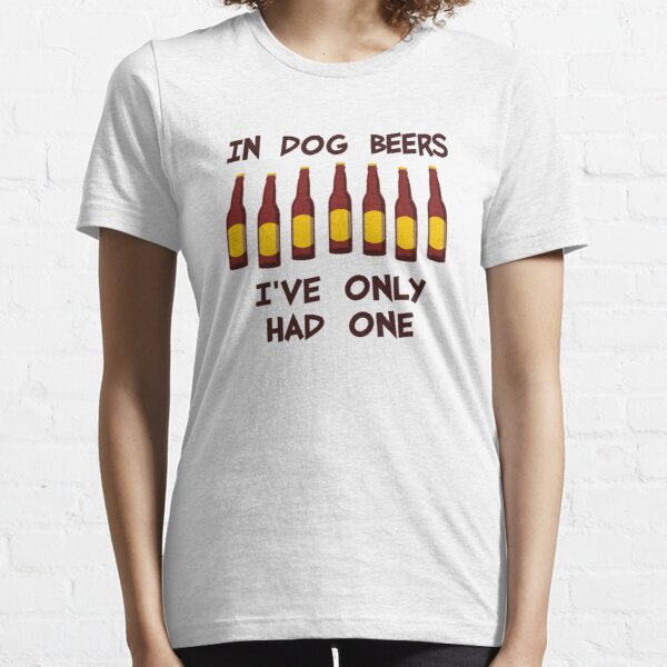 In Dog Beers I've Only Had One Essential T-Shirt